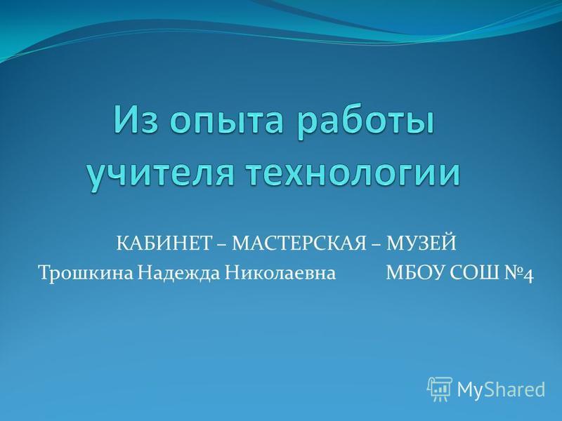 КАБИНЕТ – МАСТЕРСКАЯ – МУЗЕЙ Трошкина Надежда Николаевна МБОУ СОШ 4