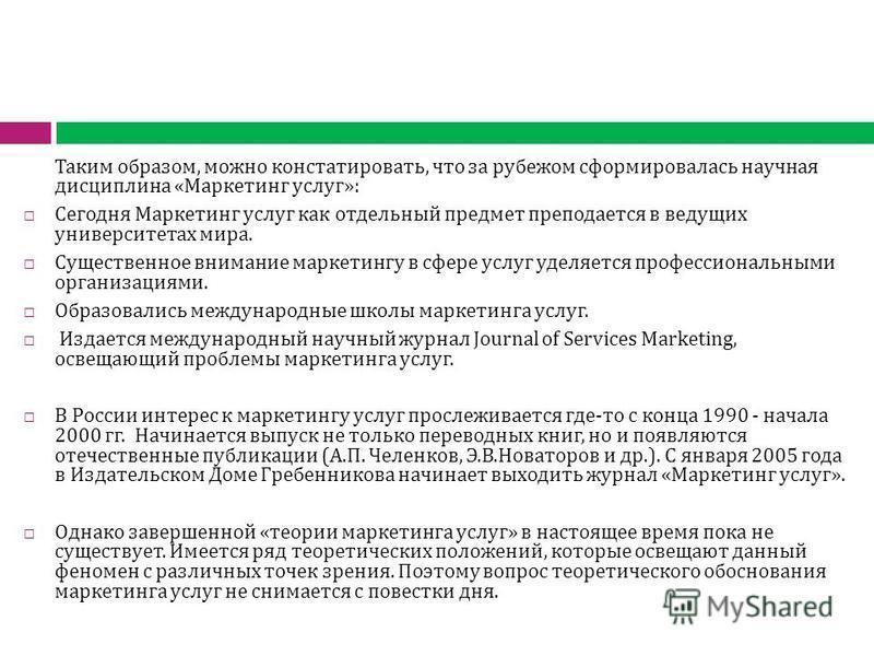 Таким образом, можно констатировать, что за рубежом сформировалась научная дисциплина «Маркетинг услуг»: Сегодня Маркетинг услуг как отдельный предмет преподается в ведущих университетах мира. Существенное внимание маркетингу в сфере услуг уделяется