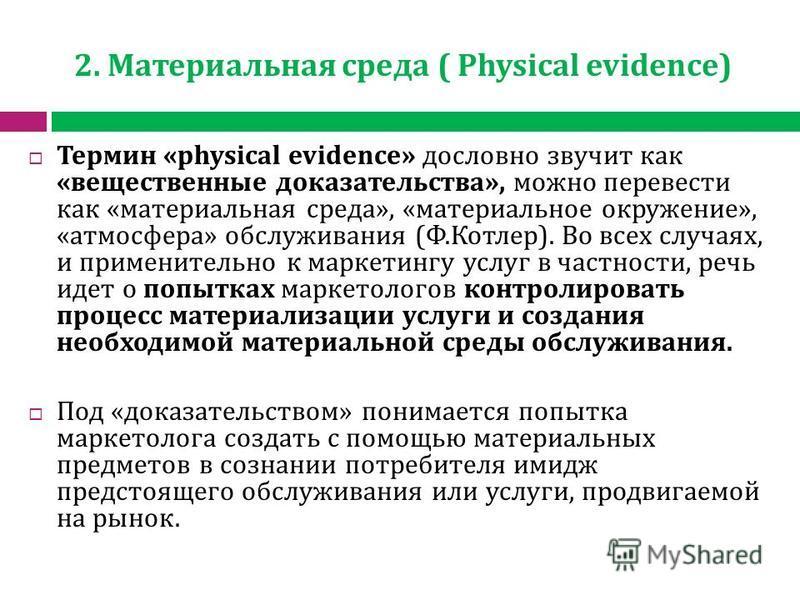 2. Материальная среда ( Physical evidence) Термин «physical evidence» дословно звучит как «вещественные доказательства», можно перевести как «материальная среда», «материальное окружение», «атмосфера» обслуживания (Ф.Котлер). Во всех случаях, и приме
