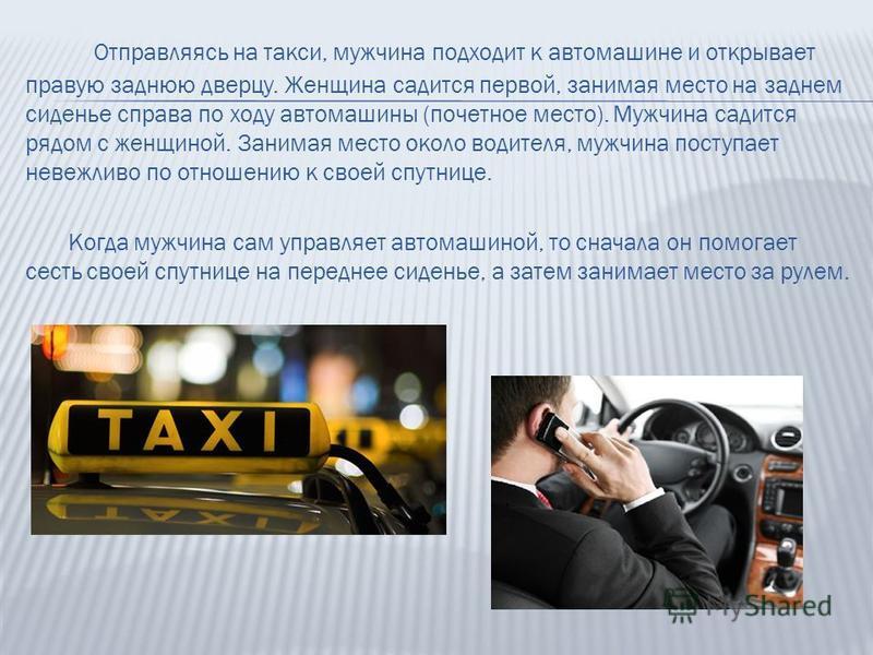 Отправляясь на такси, мужчина подходит к автомашине и открывает правую заднюю дверцу. Женщина садится первой, занимая место на заднем сиденье справа по ходу автомашины (почетное место). Мужчина садится рядом с женщиной. Занимая место около водителя,
