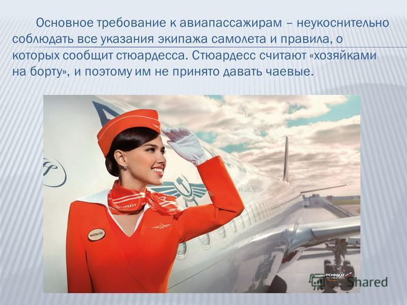 Основное требование к авиапассажирам – неукоснительно соблюдать все указания экипажа самолета и правила, о которых сообщит стюардесса. Стюардесс считают «хозяйками на борту», и поэтому им не принято давать чаевые.
