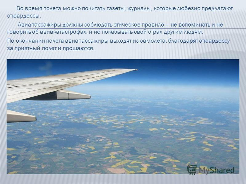 Во время полета можно почитать газеты, журналы, которые любезно предлагают стюардессы. Авиапассажиры должны соблюдать этическое правило – не вспоминать и не говорить об авиакатастрофах, и не показывать свой страх другим людям. По окончании полета ави