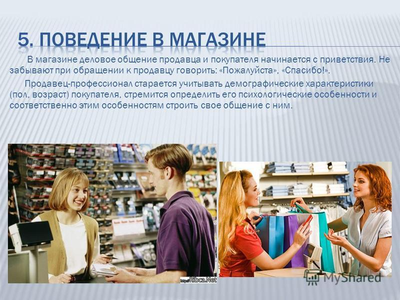 В магазине деловое общение продавца и покупателя начинается с приветствия. Не забывают при обращении к продавцу говорить: «Пожалуйста», «Спасибо!». Продавец-профессионал старается учитывать демографические характеристики (пол, возраст) покупателя, ст