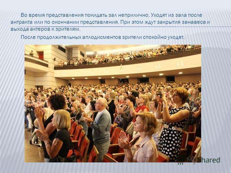 Во время представления покидать зал неприлично. Уходят из зала после антракта или по окончании представления. При этом ждут закрытия занавеса и выхода актеров к зрителям. После продолжительных аплодисментов зрители спокойно уходят.