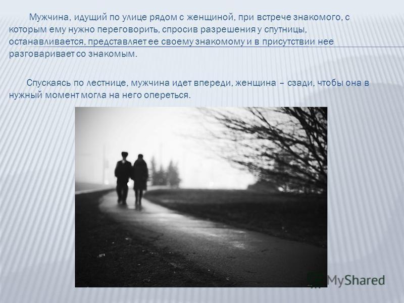 Мужчина, идущий по улице рядом с женщиной, при встрече знакомого, с которым ему нужно переговорить, спросив разрешения у спутницы, останавливается, представляет ее своему знакомому и в присутствии нее разговаривает со знакомым. Спускаясь по лестнице,