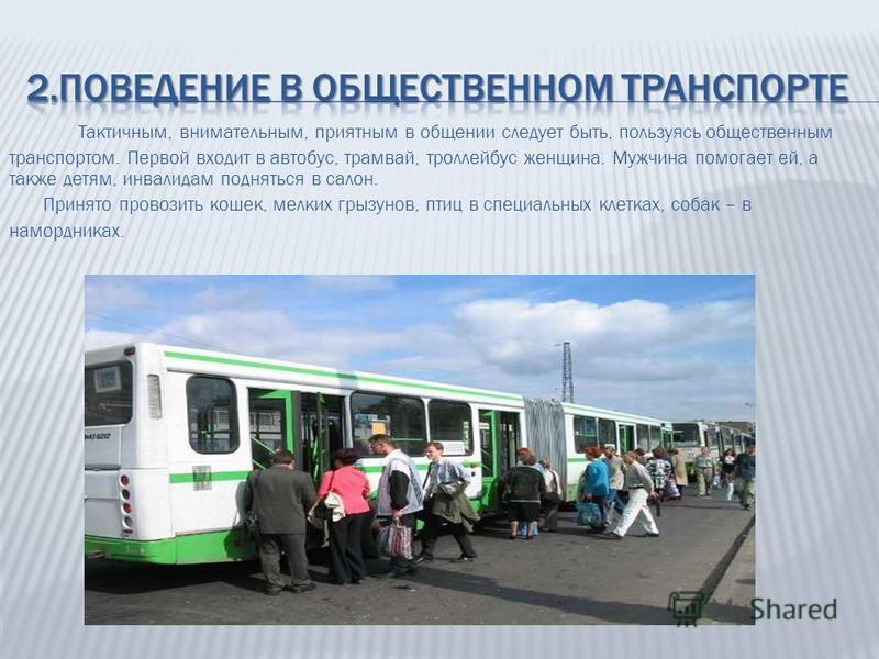 Тактичным, внимательным, приятным в общении следует быть, пользуясь общественным транспортом. Первой входит в автобус, трамвай, троллейбус женщина. Мужчина помогает ей, а также детям, инвалидам подняться в салон. Принято провозить кошек, мелких грызу