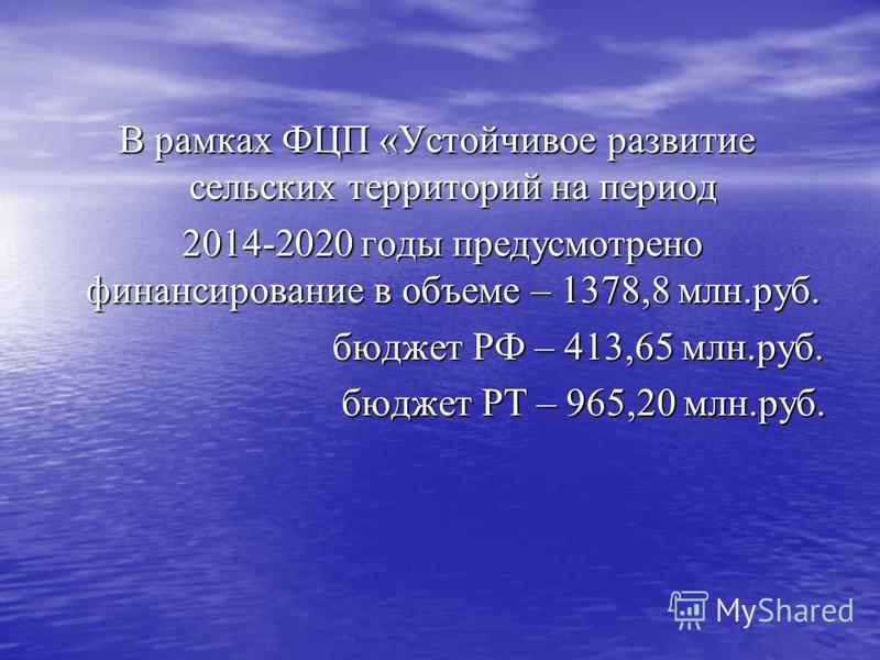 В рамках ФЦП «Устойчивое развитие сельских территорий на период 2014-2020 годы предусмотрено финансирование в объеме – 1378,8 млн.руб. 2014-2020 годы предусмотрено финансирование в объеме – 1378,8 млн.руб. бюджет РФ – 413,65 млн.руб. бюджет РФ – 413,