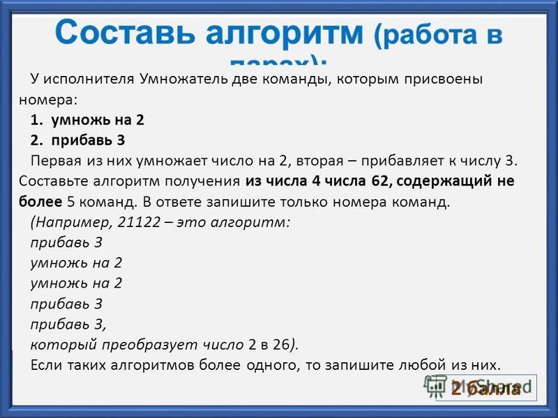 У исполнителя Умножатель две команды, которым присвоены номера: 1. умножь на 2 2. прибавь 3 Первая из них умножает число на 2, вторая – прибавляет к числу 3. Составьте алгоритм получения из числа 4 числа 62, содержащий не более 5 команд. В ответе зап