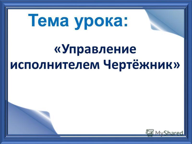«Управление исполнителем Чертёжник»