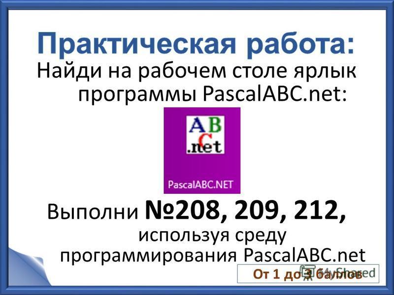 Найди на рабочем столе ярлык программы PascalABC.net: Выполни 208, 209, 212, используя среду программирования PascalABC.net От 1 до 3 баллов