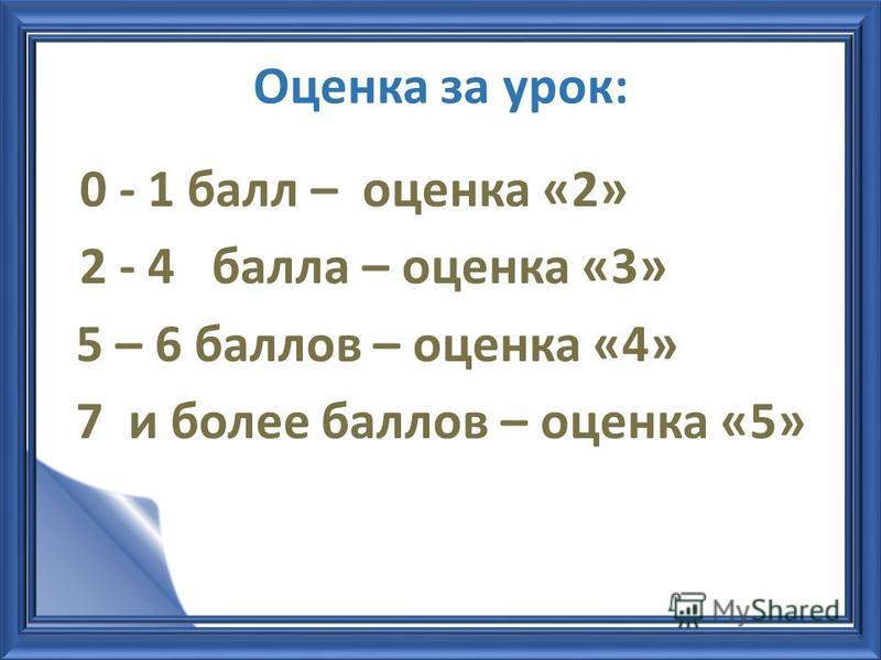 Оценка за урок: 0 - 1 балл – оценка «2» 2 - 4 балла – оценка «3» 5 – 6 баллов – оценка «4» 7 и более баллов – оценка «5»