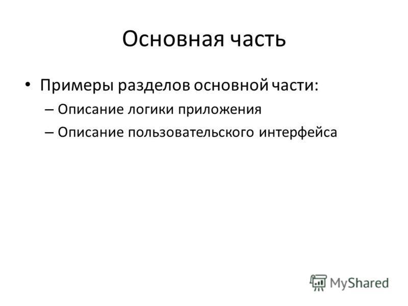 Основная часть Примеры разделов основной части: – Описание логики приложения – Описание пользовательского интерфейса