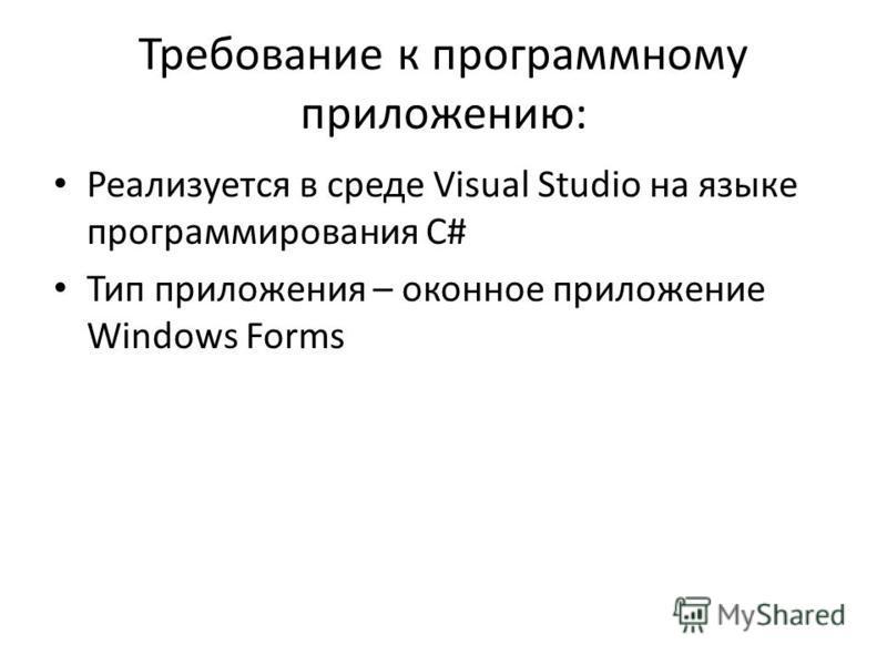 Требование к программному приложению: Реализуется в среде Visual Studio на языке программирования C# Тип приложения – оконное приложение Windows Forms