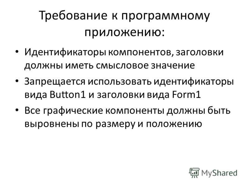 Требование к программному приложению: Идентификаторы компонентов, заголовки должны иметь смысловое значение Запрещается использовать идентификаторы вида Button1 и заголовки вида Form1 Все графические компоненты должны быть выровнены по размеру и поло