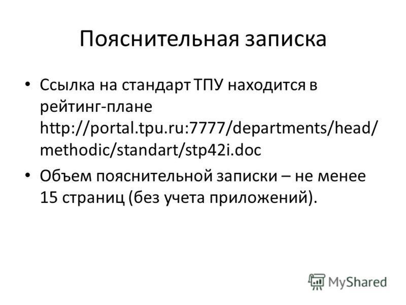 Пояснительная записка Ссылка на стандарт ТПУ находится в рейтинг-плане http://portal.tpu.ru:7777/departments/head/ methodic/standart/stp42i.doc Объем пояснительной записки – не менее 15 страниц (без учета приложений).
