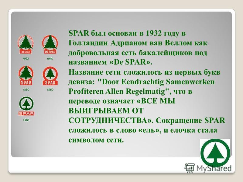 SPAR был основан в 1932 году в Голландии Адрианом ван Веллом как добровольная сеть бакалейщиков под названием « Dе SPAR ». Название сети сложилось из первых букв девиза: