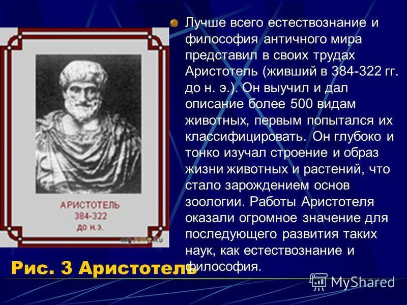 Рис. 3 Аристотель Лучше всего естествознание и философия античного мира представил в своих трудах Аристотель (живший в 384-322 гг. до н. э.). Он выучил и дал описание более 500 видам животных, первым попытался их классифицировать. Он глубоко и тонко