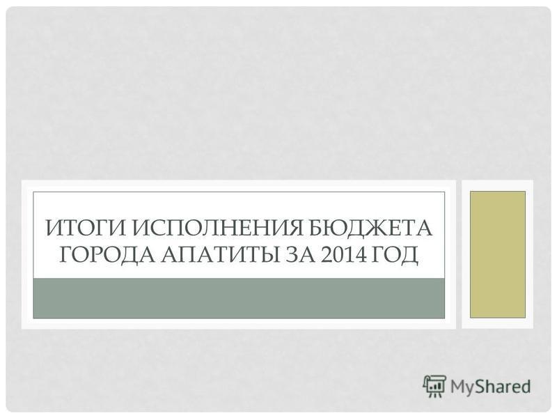 ЗА 2014 ГОД ИТОГИ ИСПОЛНЕНИЯ БЮДЖЕТА ГОРОДА АПАТИТЫ ЗА 2014 ГОД