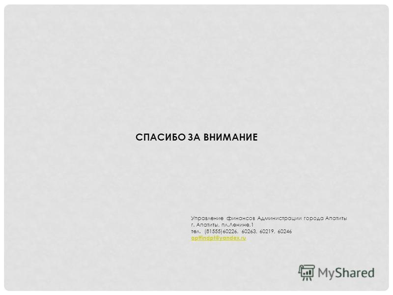 СПАСИБО ЗА ВНИМАНИЕ Управление финансов Администрации города Апатиты г. Апатиты, пл.Ленине,1 тел. (81555)60226, 60263, 60219, 60246 aptfindpt@yandex.ru