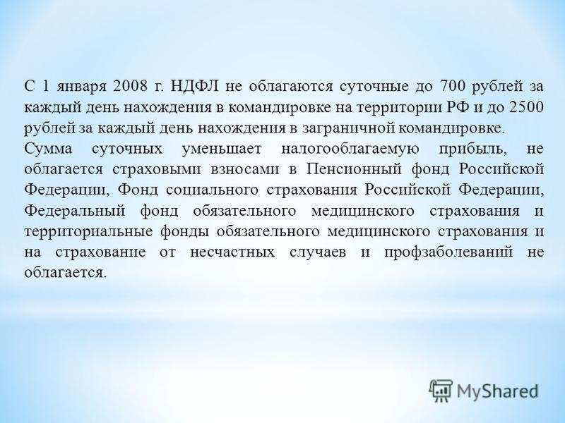 С 1 января 2008 г. НДФЛ не облагаются суточные до 700 рублей за каждый день нахождения в командировке на территории РФ и до 2500 рублей за каждый день нахождения в заграничной командировке. Сумма суточных уменьшает налогооблагаемую прибыль, не облага