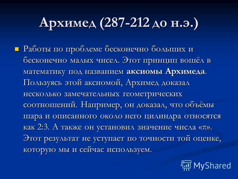 Архимед (287-212 до н.э.) Работы по проблеме бесконечно больших и бесконечно малых чисел. Этот принцип вошёл в математику под названием аксиомы Архимеда. Пользуясь этой аксиомой, Архимед доказал несколько замечательных геометрических соотношений. Нап