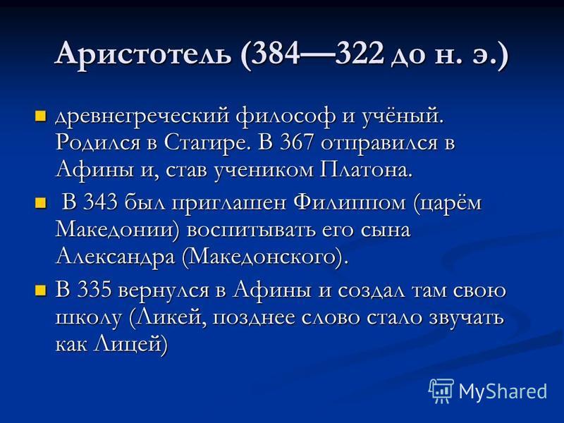 Аристотель (384322 до н. э.) древнегреческий философ и учёный. Родился в Стагире. В 367 отправился в Афины и, став учеником Платона. древнегреческий философ и учёный. Родился в Стагире. В 367 отправился в Афины и, став учеником Платона. В 343 был при