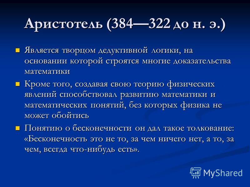 Аристотель (384322 до н. э.) Является творцом дедуктивной логики, на основании которой строятся многие доказательства математики Является творцом дедуктивной логики, на основании которой строятся многие доказательства математики Кроме того, создавая