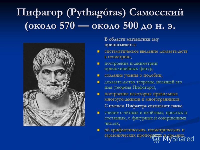 Пифагор (Pythagóras) Самосский (около 570 около 500 до н. э. В области математики ему приписывается: систематическое введение доказательств в геометрию, построение планиметрии прямолинейных фигур, создание учения о подобии, доказательство теоремы, но