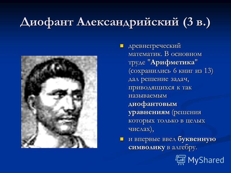 Диофант Александрийский (3 в.) древнегреческий математик. В основном труде