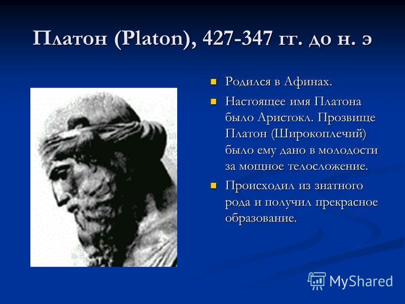 Платон (Platon), 427-347 гг. до н. э Родился в Афинах. Настоящее имя Платона было Аристокл. Прозвище Платон (Широкоплечий) было ему дано в молодости за мощное телосложение. Происходил из знатного рода и получил прекрасное образование.