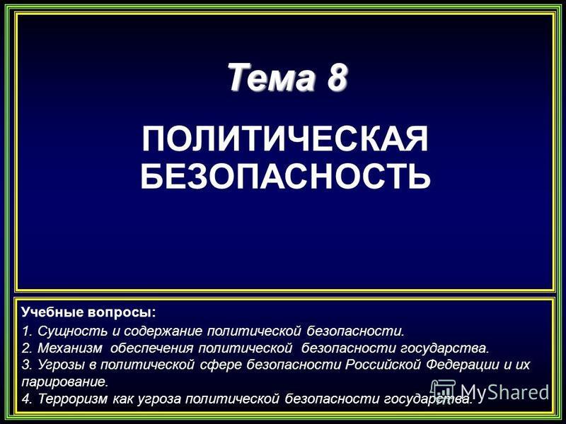 Тема 8 ПОЛИТИЧЕСКАЯ БЕЗОПАСНОСТЬ Учебные вопросы: 1. Сущность и содержание политической безопасности. 2. Механизм обеспечения политической безопасности государства. 3. Угрозы в политической сфере безопасности Российской Федерации и их парирование. 4.