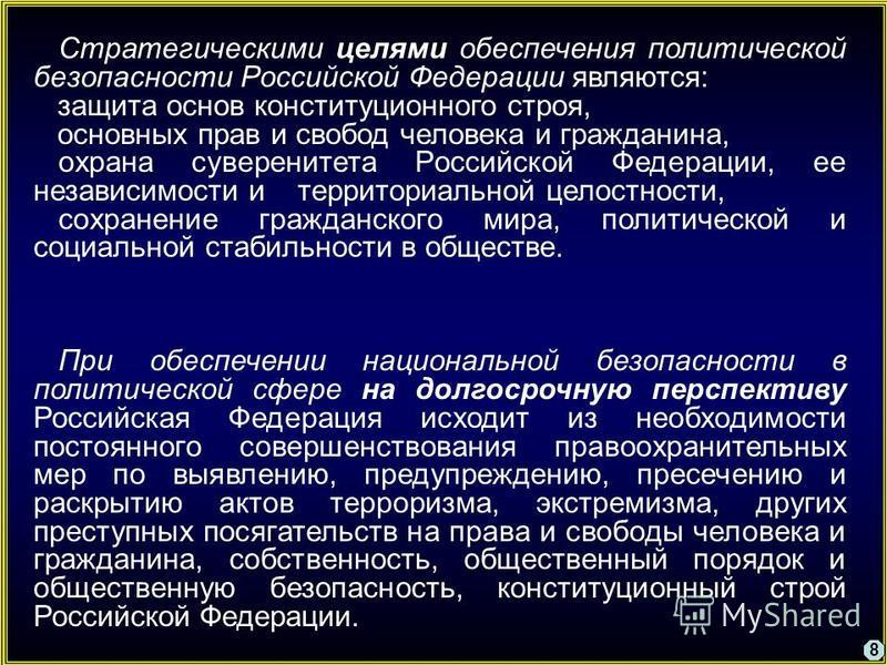 8 Стратегическими целями обеспечения политической безопасности Российской Федерации являются: защита основ конституционного строя, основных прав и свобод человека и гражданина, охрана суверенитета Российской Федерации, ее независимости и территориаль