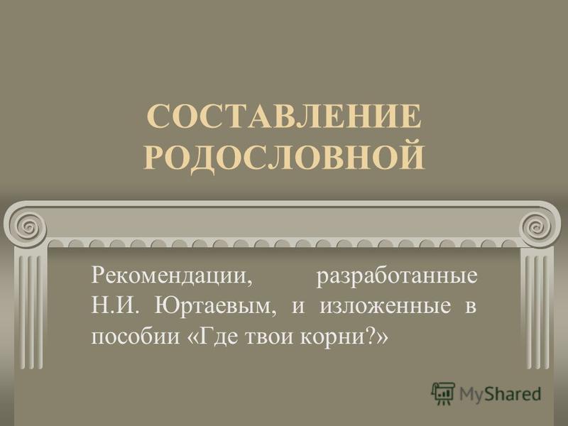 СОСТАВЛЕНИЕ РОДОСЛОВНОЙ Рекомендации, разработанные Н.И. Юртаевым, и изложенные в пособии «Где твои корни?»