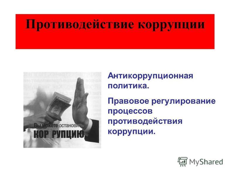 Противодействие коррупции Антикоррупционная политика. Правовое регулирование процессов противодействия коррупции.