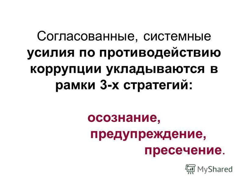 Согласованные, системные усилия по противодействию коррупции укладываются в рамки 3-х стратегий: осознание, предупреждение, пресечение.