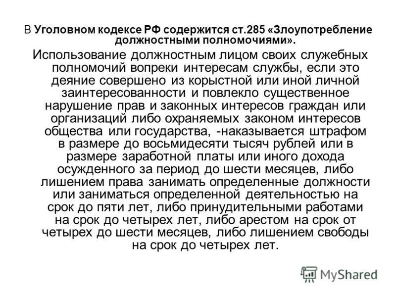 В Уголовном кодексе РФ содержится ст.285 «Злоупотребление должностными полномочиями». Использование должностным лицом своих служебных полномочий вопреки интересам службы, если это деяние совершено из корыстной или иной личной заинтересованности и пов