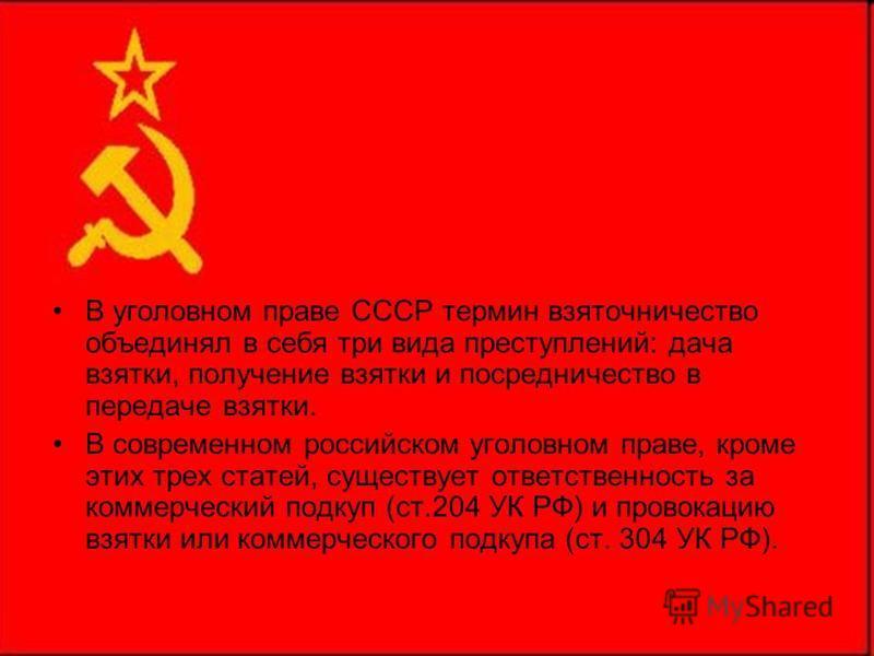В уголовном праве СССР термин взяточничество объединял в себя три вида преступлений: дача взятки, получение взятки и посредничество в передаче взятки. В современном российском уголовном праве, кроме этих трех статей, существует ответственность за ком