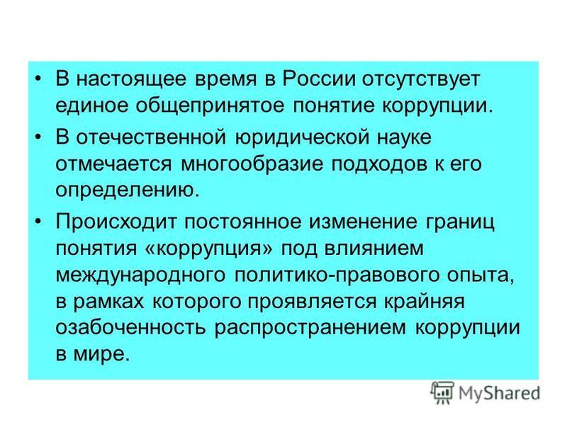 В настоящее время в России отсутствует единое общепринятое понятие коррупции. В отечественной юридической науке отмечается многообразие подходов к его определению. Происходит постоянное изменение границ понятия «коррупция» под влиянием международного
