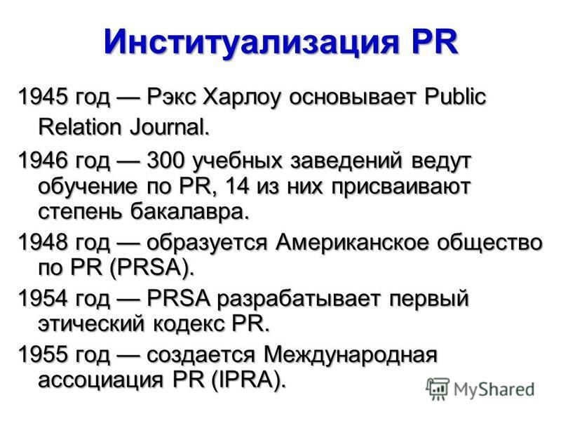 Институализация PR 1945 год Рэкс Харлоу основывает Public Relation Journal. 1946 год 300 учебных заведений ведут обучение по PR, 14 из них присваивают степень бакалавра. 1948 год образуется Американское общество по PR (PRSA). 1954 год PRSA разрабатыв