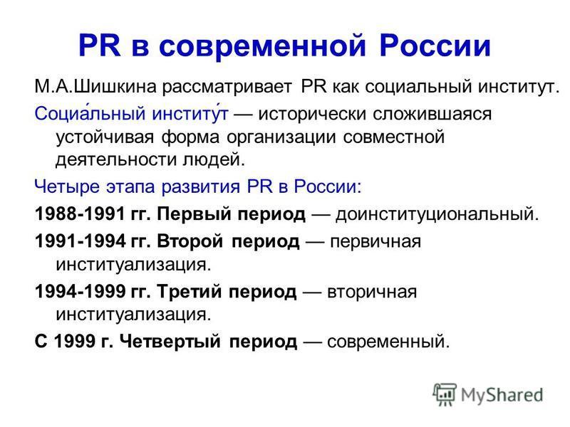 PR в современной России М.А.Шишкина рассматривает PR как социальный институт. Социа́льный институ́т исторически сложившаяся устойчивая форма организации совместной деятельности людей. Четыре этапа развития PR в России: 1988-1991 гг. Первый период до