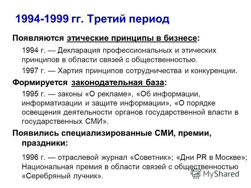 1994-1999 гг. Третий период Появляются этические принципы в бизнесе: 1994 г. Декларация профессиональных и этических принципов в области связей с общественностью. 1997 г. Хартия принципов сотрудничества и конкуренции. Формируется законодательная база