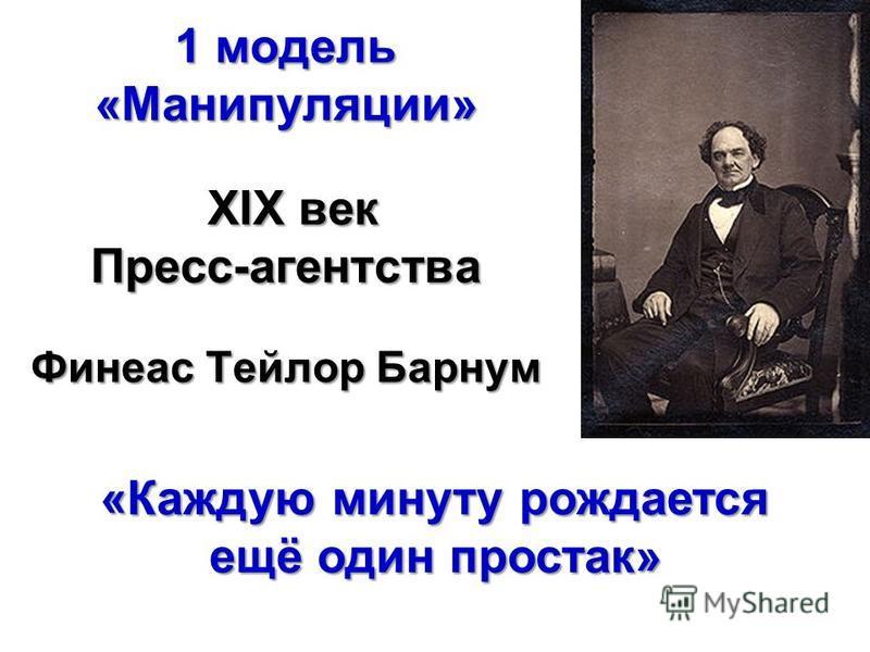 1 модель «Манипуляции» XIX век Пресс-агентства Финеас Тейлор Барнум «Каждую минуту рождается ещё один простак»