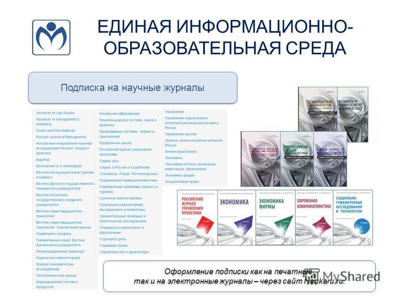 ЕДИНАЯ ИНФОРМАЦИОННО- ОБРАЗОВАТЕЛЬНАЯ СРЕДА Подписка на научные журналы Оформление подписки как на печатные, так и на электронные журналы – через сайт Naukaru.ru.