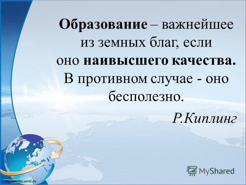 Образование – важнейшее из земных благ, если оно наивысшего качества. В противном случае - оно бесполезно. Р.Киплинг