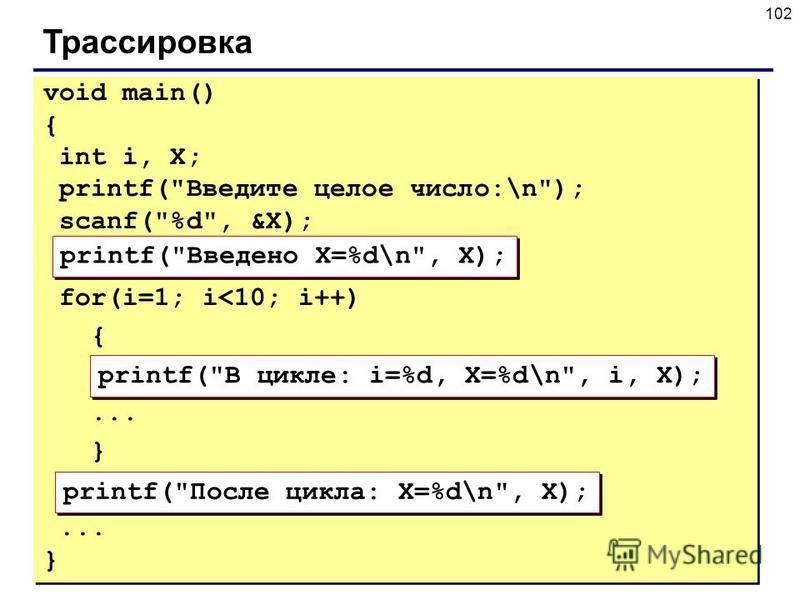 102 Трассировка void main() { int i, X; printf(Введите целое число:\n); scanf(%d, &X); for(i=1; i<10; i++) {... } } printf(Введено X=%d\n, X); printf(В цикле: i=%d, X=%d\n, i, X); printf(После цикла: X=%d\n, X);