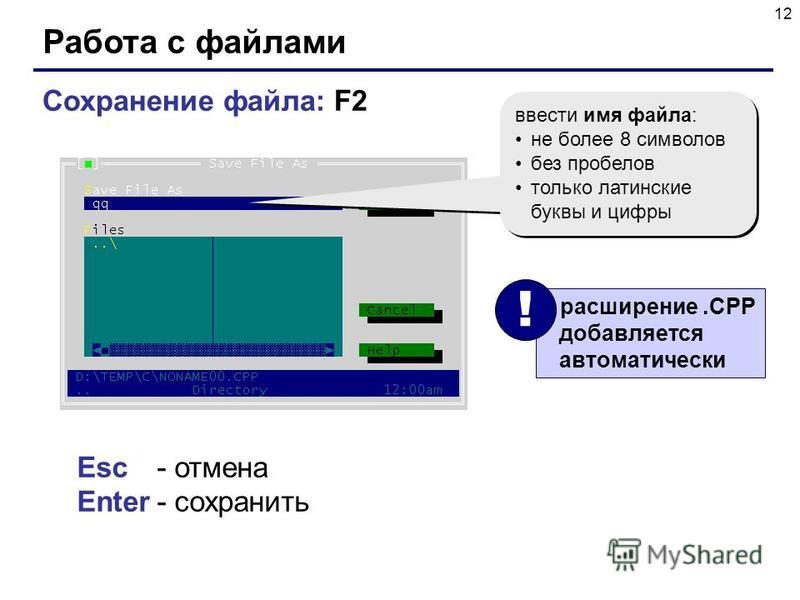 12 Работа с файлами Сохранение файла: F2 ввести имя файла: не более 8 символов без пробелов только латинские буквы и цифры ввести имя файла: не более 8 символов без пробелов только латинские буквы и цифры Esc- отмена Enter- сохранить расширение.CPP д