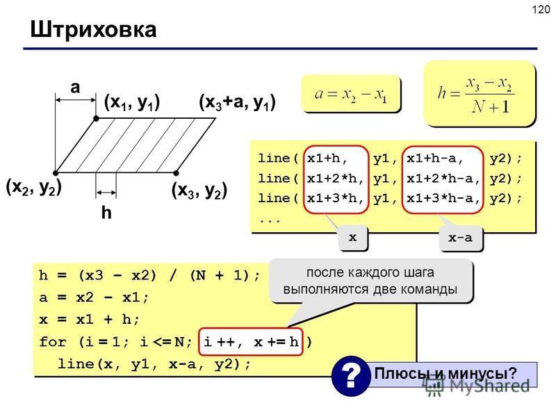 120 Штриховка (x 1, y 1 ) (x 2, y 2 ) (x 3, y 2 ) a h (x 3 +a, y 1 ) line( x1+h, y1, x1+h-a, y2); line( x1+2*h, y1, x1+2*h-a, y2); line( x1+3*h, y1, x1+3*h-a, y2);... h = (x3 – x2) / (N + 1); a = x2 – x1; x = x1 + h; for (i = 1; i <= N; i ++, x += h