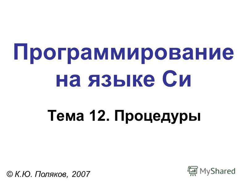 Программирование на языке Си Тема 12. Процедуры © К.Ю. Поляков, 2007