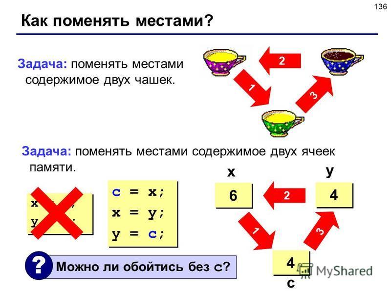 136 Как поменять местами? 2 3 1 Задача: поменять местами содержимое двух чашек. Задача: поменять местами содержимое двух ячеек памяти. 4 4 6 6 ? ? 4 4 6 6 4 4 x y c c = x; x = y; y = c; c = x; x = y; y = c; x = y; y = x; x = y; y = x; 3 2 1 Можно ли