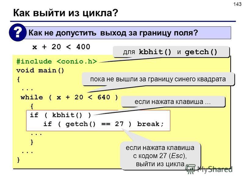 143 Как выйти из цикла? #include void main() {... while ( x + 20 < 640 ) { if ( kbhit() ) if ( getch() == 27 ) break;... } } если нажата клавиша... если нажата клавиша с кодом 27 (Esc), выйти из цикла для kbhit() и getch() пока не вышли за границу си